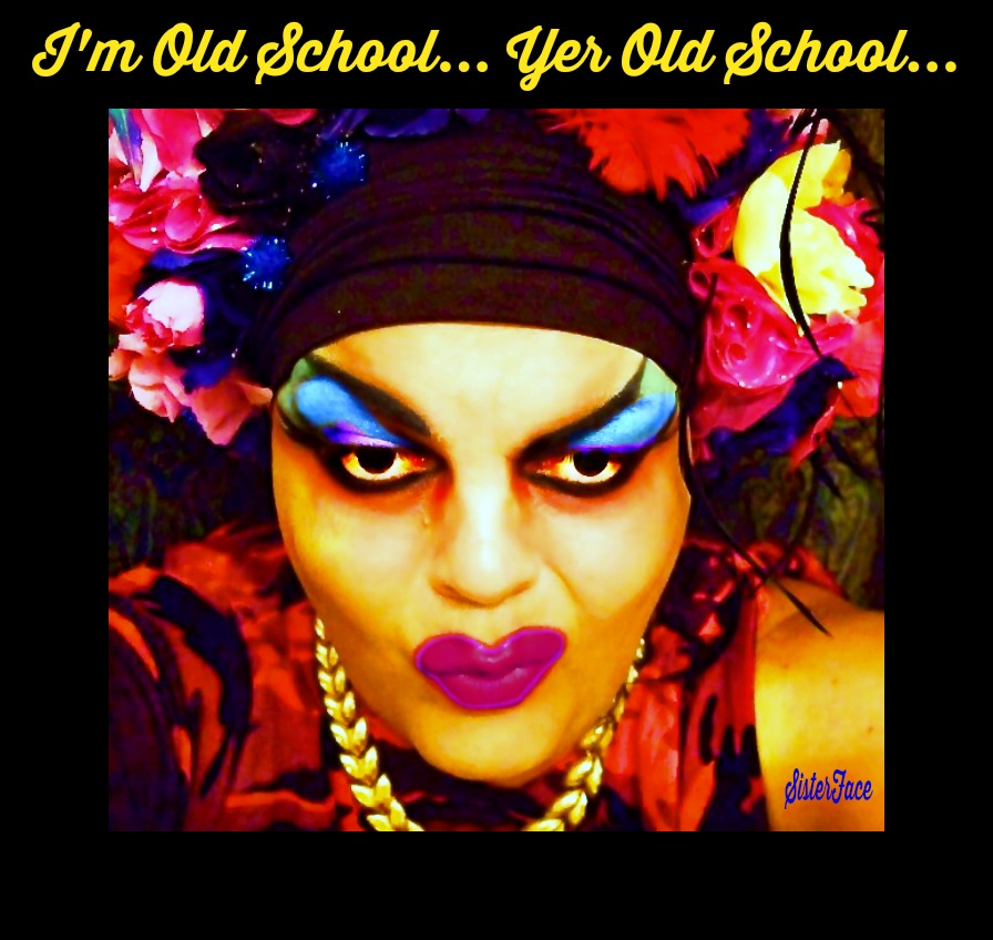 SisterFace... I'm Old School... Yer Old School...
